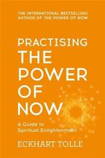 Practising the Power of Now : Meditations, Exercises and Core Teachings from the Power of Now - Eckhart Tolle