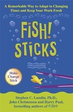 Fish! Sticks : A Remarkable Way to Adapt to Changing Times and Keep Your Work Fresh - Stephen C. Lundin