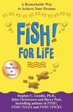 Fish! for Life : A Remarkable Way to Achieve Your Dreams - Stephen C. Lundin