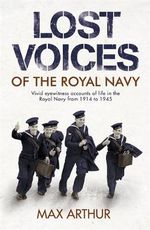 Lost Voices of the Royal Navy : Vivid Eyewitness Accounts of Life in the Royal Navy from 1914-1945 - Max Arthur