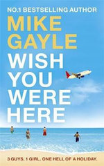 Wish You Were Here : 3 Guys. 1 Girl. One Hell of a Holiday - Mike Gayle
