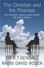 The Christian and the Pharisee : Two Outspoken Religious Leaders Debate the Road to Heaven - R. T. Kendall