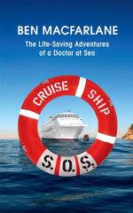 Cruise Ship SOS : The Life-Saving Adventures Of A Doctor At Sea : The Life-Saving Adventures Of A Doctor At Sea - Ben Macfarlane