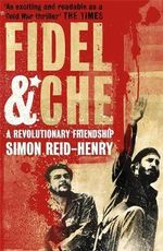 Fidel and Che : A Revolutionary Friendship - Simon Reid-Henry