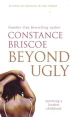 Beyond Ugly : Surviving A Loveless Childhood - Constance Briscoe