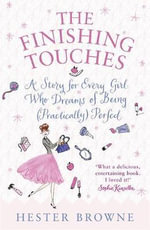The Finishing Touches : A Girls' Guide To Being (Practically) Perfect - Hester Browne
