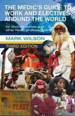 The Medic's Guide to Work and Electives Around the World - Mark Wilson