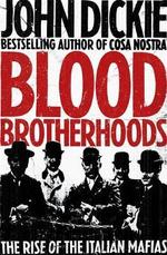 Blood Brotherhoods : The Rise of the Italian Mafias - John Dickie