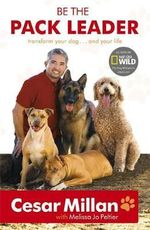 Be the Pack Leader :  Use Cesar's Way to Transform Your Dog... And Your Life - Cesar Millan