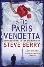 The Paris Vendetta : Conspiracy, Vengeance and Napoleon's Secret Legacy - Steve Berry