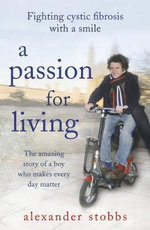 A Passion for Living : The Amazing Story of a Boy Who Makes Every Day Matter - Alexander Stobbs