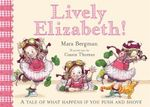 Lively Elizabeth! : A Tale of What Happens If You Push and Shove - Mara Bergman