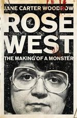 Rose West : The Making of a Monster - Jane Carter Woodrow