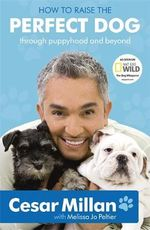 How to Raise the Perfect Dog : Through Puppyhood and Beyond - Cesar Millan