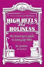 High Heels and Holiness : The Smart Girl's Guide to Living Life Well - Jo Saxton