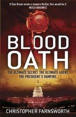 Blood Oath : The Ultimate Secret. The Ultimate Agent. The President's Vampire - Christopher Farnsworth