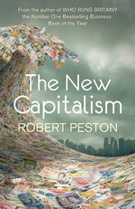 The New Capitalism : How and Why the Economic World Has Changed Forever - and How it Affects Us All - Robert Peston