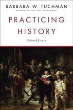 Practicing History : Selected Essays - Barbara W. Tuchman