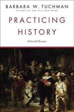 Practicing History : Selected Essays - Barbara W. Tuchman
