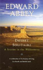 Desert Solitaire : A Season in the Wilderness - Edward Abbey