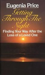 Getting through the Night : Finding Your Way after the Loss of a Loved One - Eugenia Price