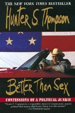 Better Than Sex : Confessions of a Political Junkie - Thompson Hunter S