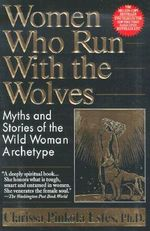 Women Who Run with the Wolves : Myths and Stories of the Wild Woman Archetype - Clarissa Pinkola Estes