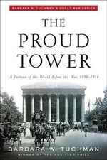 The Proud Tower : A Portrait of the World before the War, 1890-1914 - Barbara W. Tuchman
