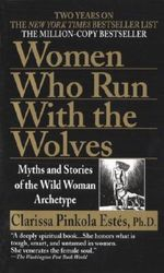 Women Who Run with the Wolves : Myths and Stories of the Wild Woman Archetype : Myths and Stories of the Wild Woman Archetype - Clarissa Pinkola Estes