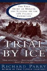 Trial by Ice : The True Story of Murder and Survival on the 1871 Polaris Expedition - Richard Parry