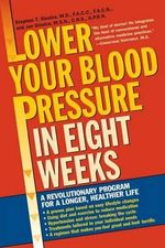 Lower Your Blood Pressure in Eight Weeks : A Revolutionary Program for a Longer, Healthier Life - Dr Stephen T Sinatra