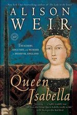 Queen Isabella : Treachery, Adultery, and Murder in Medieval England - Alison Weir