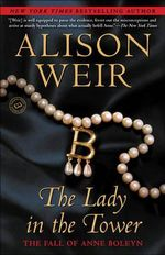 The Lady in the Tower : The Fall of Anne Boleyn - Alison Weir