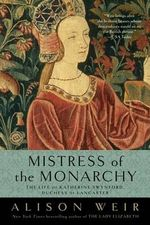 Mistress of the Monarchy : The Life of Katherine Swynford, Duchess of Lancaster - Alison Weir
