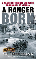 Ranger Born : A Memoir of Combat and Valor from Korea to Vietnam - Robert W. Black
