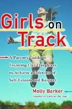 Girls on Track : A Parent's Guide to Inspiring Our Daughters to Achieve a Lifetime of Self-esteemand Respect - Molly Barker