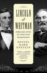 Lincoln and Whitman : Parallel Lives in Civil War Washington - Daniel Mark Epstein