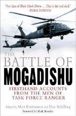 The Battle of Mogadishu : Firsthand Accounts from the Men of Task Force Ranger - Matt Eversmann