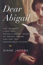 Dear Abigail : The Intimate Lives and Revolutionary Ideas of Abigail Adams and Her Two Remarkable Sisters - Diane Jacobs