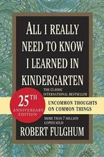 All I Really Need to Know I Learned in Kindergarten : Reconsidered, Revised & Expanded With Twenty-Five New Essays - Robert Fulghum