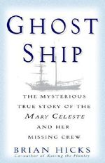 Ghost Ship : The Mysterious True Story of the Mary Celeste and Her Missing Crew - Brian Hicks