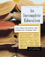 An Incomplete Education : 3,684 Things You Should Have Learned But Probably Didn't - Judy Jones