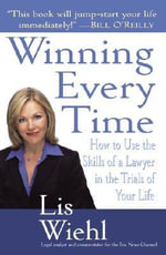 Winning Every Time : How to Use the Skills of a Lawyer in the Trials of Your Life - Lis Wiehl