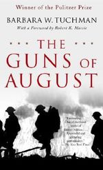 The Guns of August : The Pulitzer Prize-Winning Classic about the Outbreak of World War I - Barbara W Tuchman