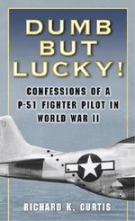Dumb But Lucky : Confessions of a P-51 Fighter Pilot in World War II - Richard K. Curtis