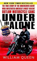 Under and Alone : The True Story of the Undercover Agent Who Infiltrated America's Most Violent Outlaw Motorcycle Gang - William Queen