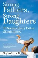Strong Fathers, Strong Daughters : 10 Secrets Every Father Should Know - Dr Meg Meeker