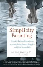 Simplicity Parenting : Using the Extraordinary Power of Less to Raise Calmer, Happier, and More Secure Kids - Kim John Payne