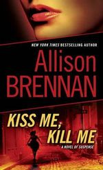 Kiss Me, Kill Me : A Novel of Suspense - Allison Brennan