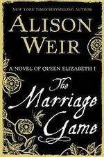 The Marriage Game : A Novel of Queen Elizabeth I - Alison Weir